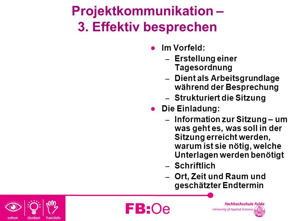 sehen denken handeln FB:Oe Projektkommunikation – 3. Effektiv besprechen Im Vorfeld: – Erstellung einer Tagesordnung – Dient als Arbeitsgrundlage währ