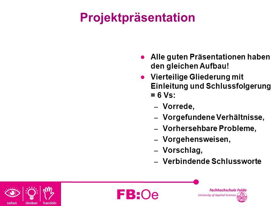 sehen denken handeln FB:Oe Projektpräsentation Alle guten Präsentationen haben den gleichen Aufbau! Vierteilige Gliederung mit Einleitung und Schlussf