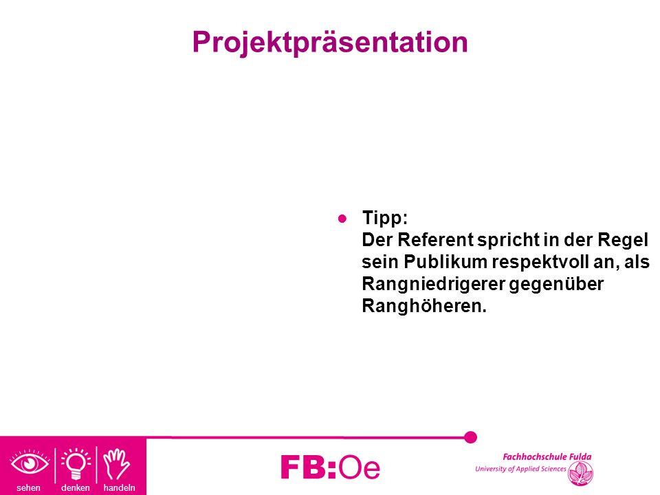 sehen denken handeln FB:Oe Projektpräsentation Tipp: Der Referent spricht in der Regel sein Publikum respektvoll an, als Rangniedrigerer gegenüber Ran