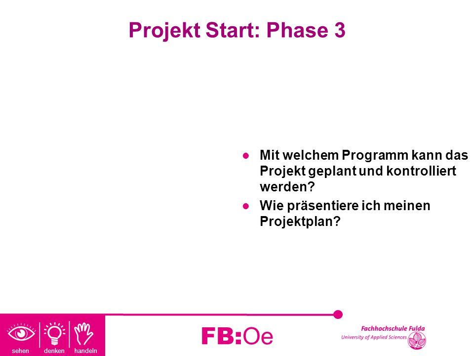 sehen denken handeln FB:Oe Projekt Start: Phase 3 Mit welchem Programm kann das Projekt geplant und kontrolliert werden? Wie präsentiere ich meinen Pr