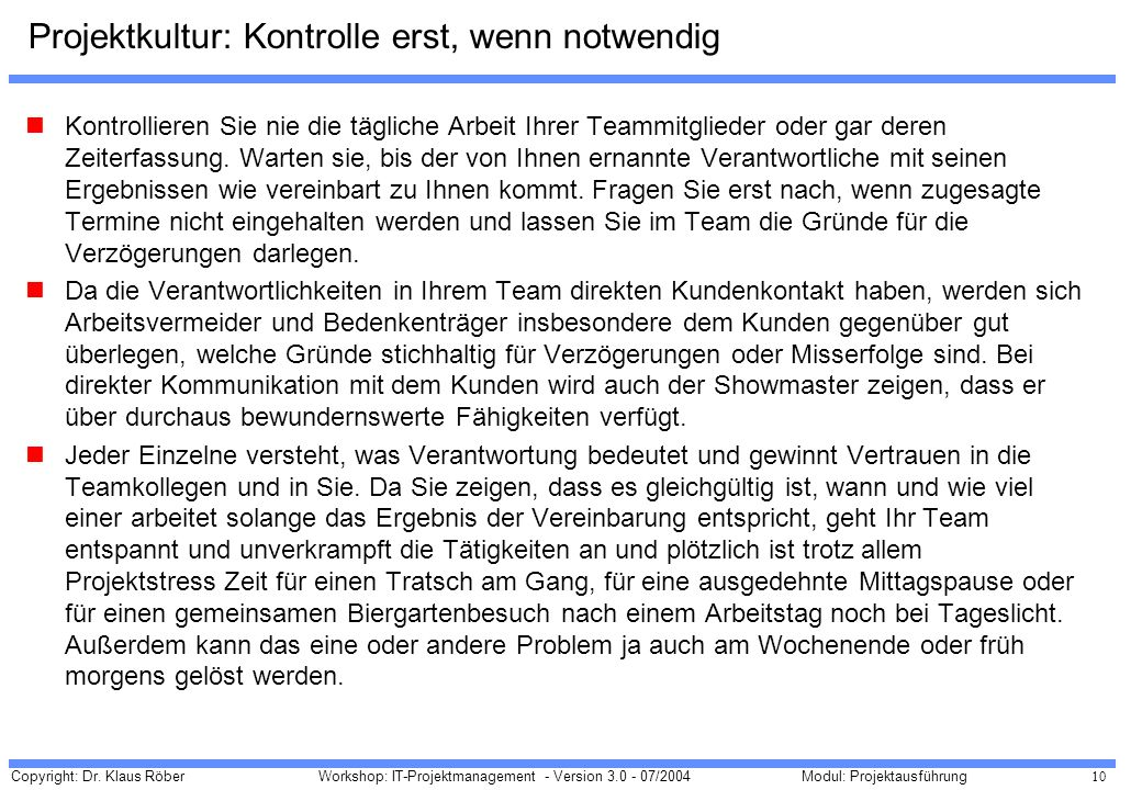 Copyright: Dr. Klaus Röber 10 Workshop: IT-Projektmanagement - Version 3.0 - 07/2004Modul: Projektausführung Projektkultur: Kontrolle erst, wenn notwe