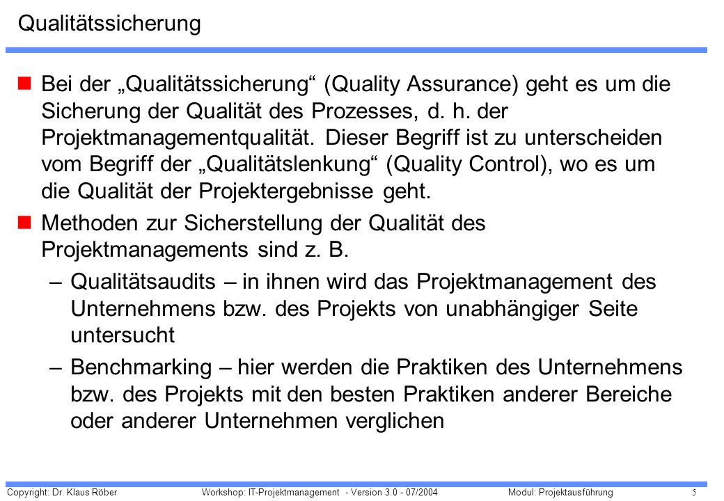 Copyright: Dr. Klaus Röber 5 Workshop: IT-Projektmanagement - Version 3.0 - 07/2004Modul: Projektausführung Qualitätssicherung Bei der Qualitätssicher