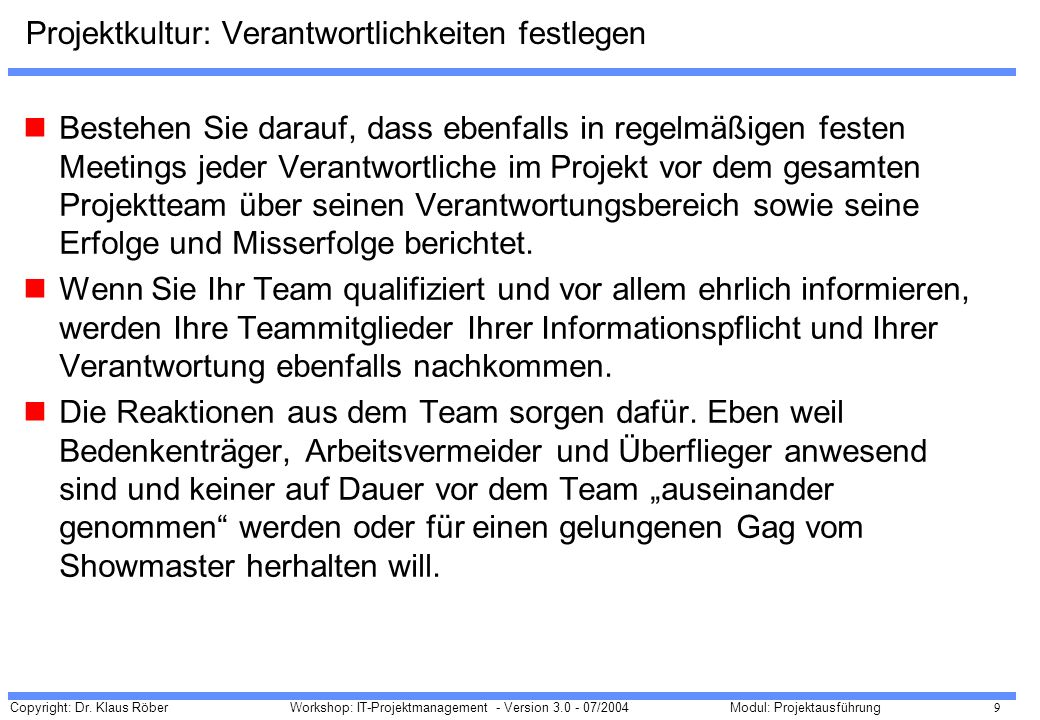Copyright: Dr. Klaus Röber 9 Workshop: IT-Projektmanagement - Version 3.0 - 07/2004Modul: Projektausführung Projektkultur: Verantwortlichkeiten festle