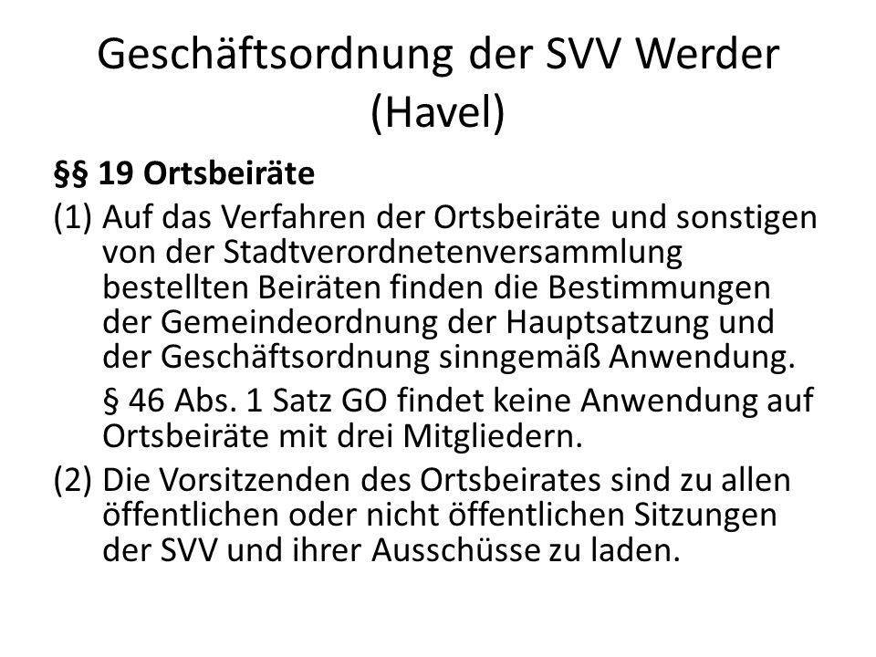 Geschäftsordnung der SVV Werder (Havel) §§ 19 Ortsbeiräte (1)Auf das Verfahren der Ortsbeiräte und sonstigen von der Stadtverordnetenversammlung bestellten Beiräten finden die Bestimmungen der Gemeindeordnung der Hauptsatzung und der Geschäftsordnung sinngemäß Anwendung.
