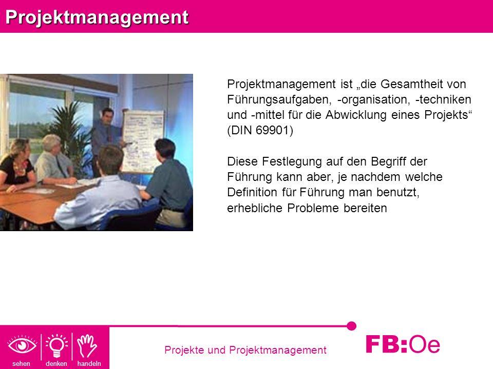 sehen denken handeln FB: Oe Projekte und ProjektmanagementProjektmanagement Projektmanagement ist die Gesamtheit von Führungsaufgaben, -organisation,
