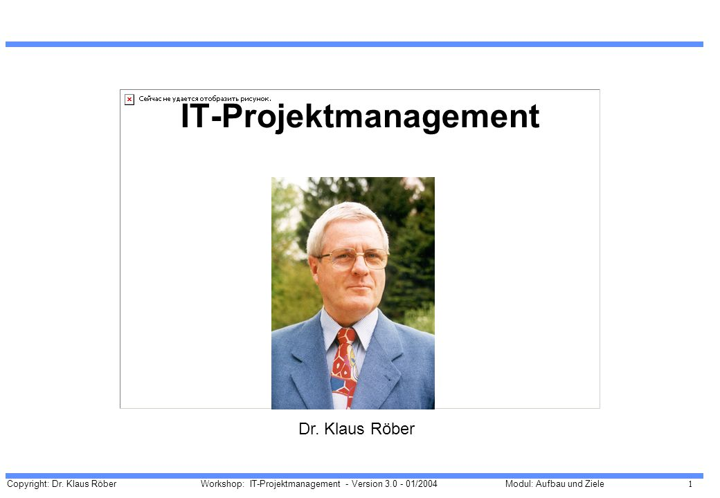 Copyright: Dr. Klaus Röber 1 Workshop: IT-Projektmanagement - Version 3.0 - 01/2004Modul: Aufbau und Ziele IT-Projektmanagement Dr. Klaus Röber