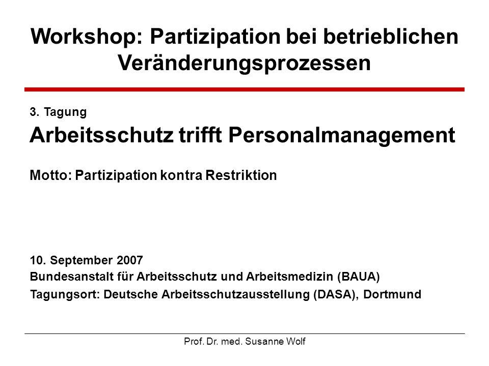 Prof. Dr. med. Susanne Wolf Workshop: Partizipation bei betrieblichen Veränderungsprozessen 3. Tagung Arbeitsschutz trifft Personalmanagement Motto: P