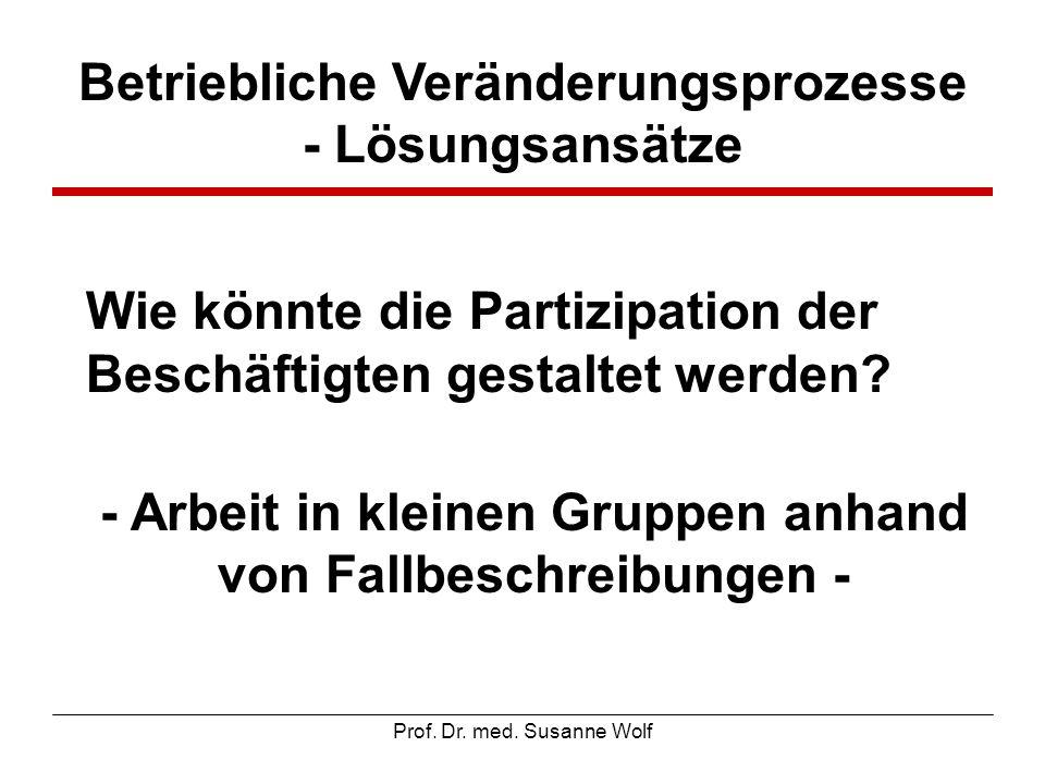 Prof. Dr. med. Susanne Wolf Betriebliche Veränderungsprozesse - Lösungsansätze Wie könnte die Partizipation der Beschäftigten gestaltet werden? - Arbe