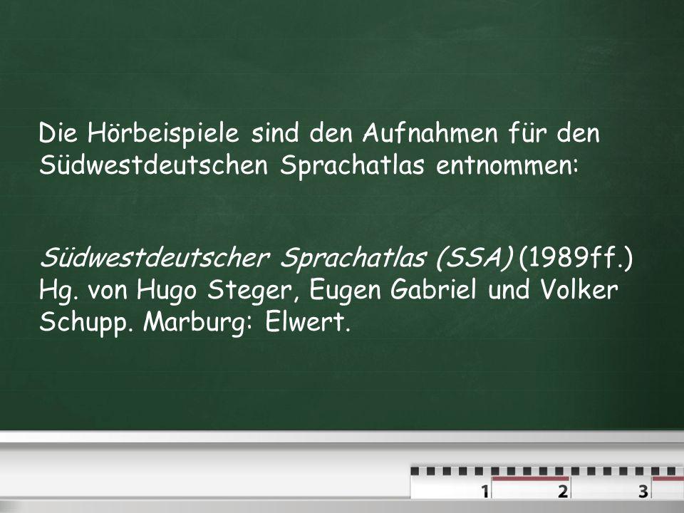 Die Hörbeispiele sind den Aufnahmen für den Südwestdeutschen Sprachatlas entnommen: Südwestdeutscher Sprachatlas (SSA) (1989ff.) Hg.