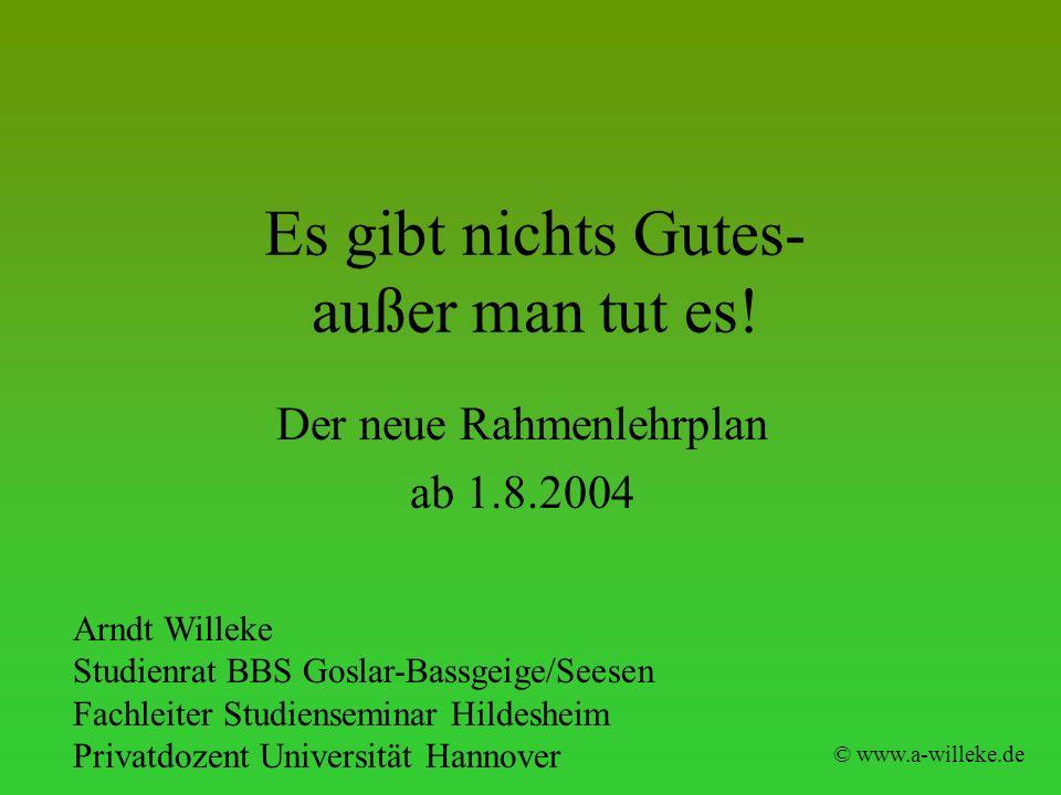 Es gibt nichts Gutes- außer man tut es! © www.a-willeke.de Der neue Rahmenlehrplan ab 1.8.2004 Arndt Willeke Studienrat BBS Goslar-Bassgeige/Seesen Fa