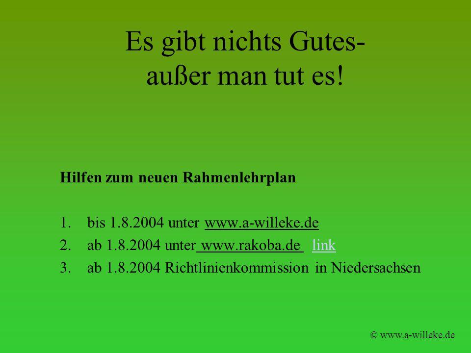 Es gibt nichts Gutes- außer man tut es! Hilfen zum neuen Rahmenlehrplan 1.bis 1.8.2004 unter www.a-willeke.de 2.ab 1.8.2004 unter www.rakoba.de linkli