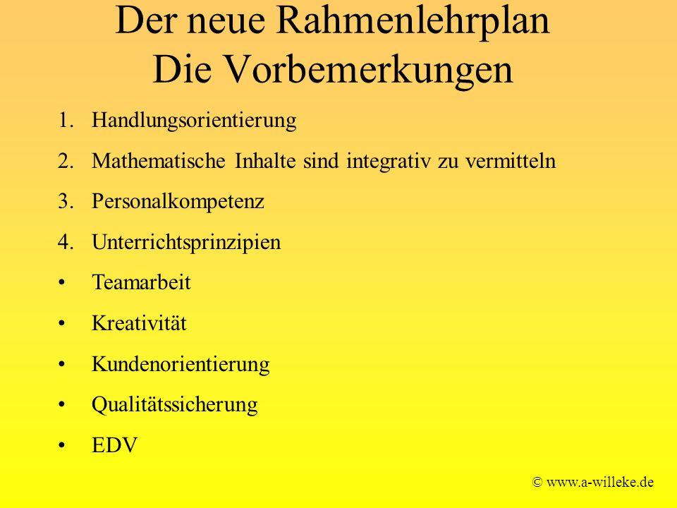 Der neue Rahmenlehrplan Die Vorbemerkungen © www.a-willeke.de 1.Handlungsorientierung 2.Mathematische Inhalte sind integrativ zu vermitteln 3.Personal
