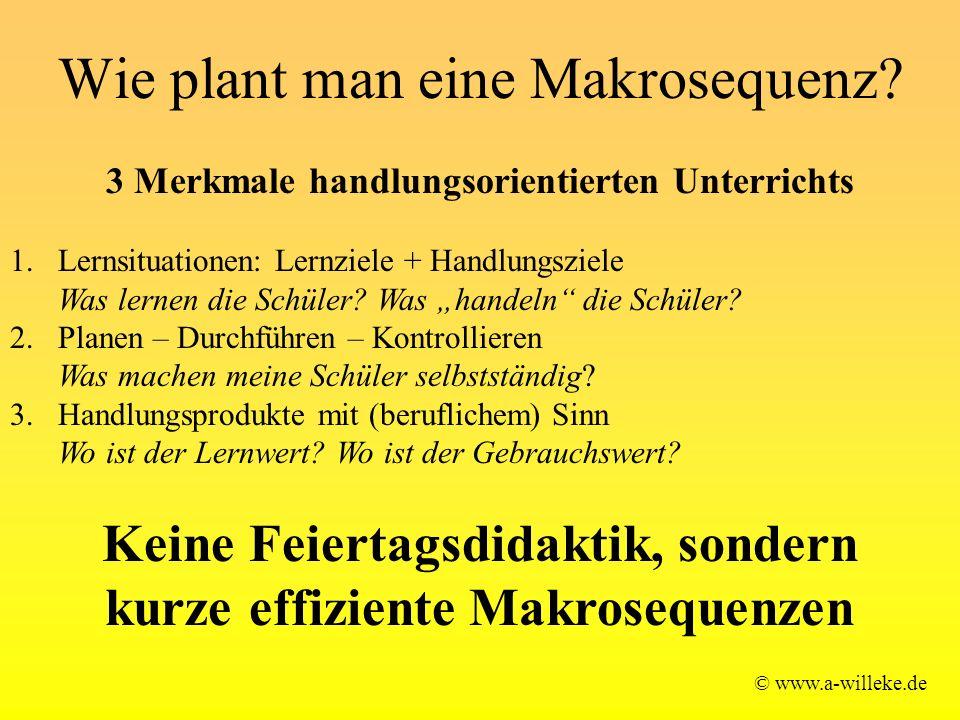 Wie plant man eine Makrosequenz? © www.a-willeke.de 3 Merkmale handlungsorientierten Unterrichts 1.Lernsituationen: Lernziele + Handlungsziele Was ler