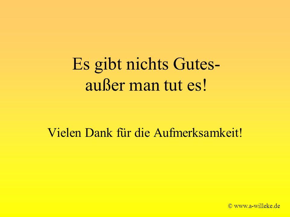 Es gibt nichts Gutes- außer man tut es! © www.a-willeke.de Vielen Dank für die Aufmerksamkeit!