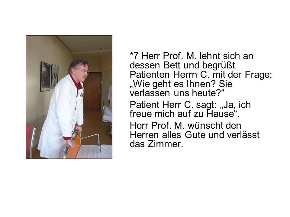 *7 Herr Prof. M. lehnt sich an dessen Bett und begrüßt Patienten Herrn C. mit der Frage: Wie geht es Ihnen? Sie verlassen uns heute? Patient Herr C. s