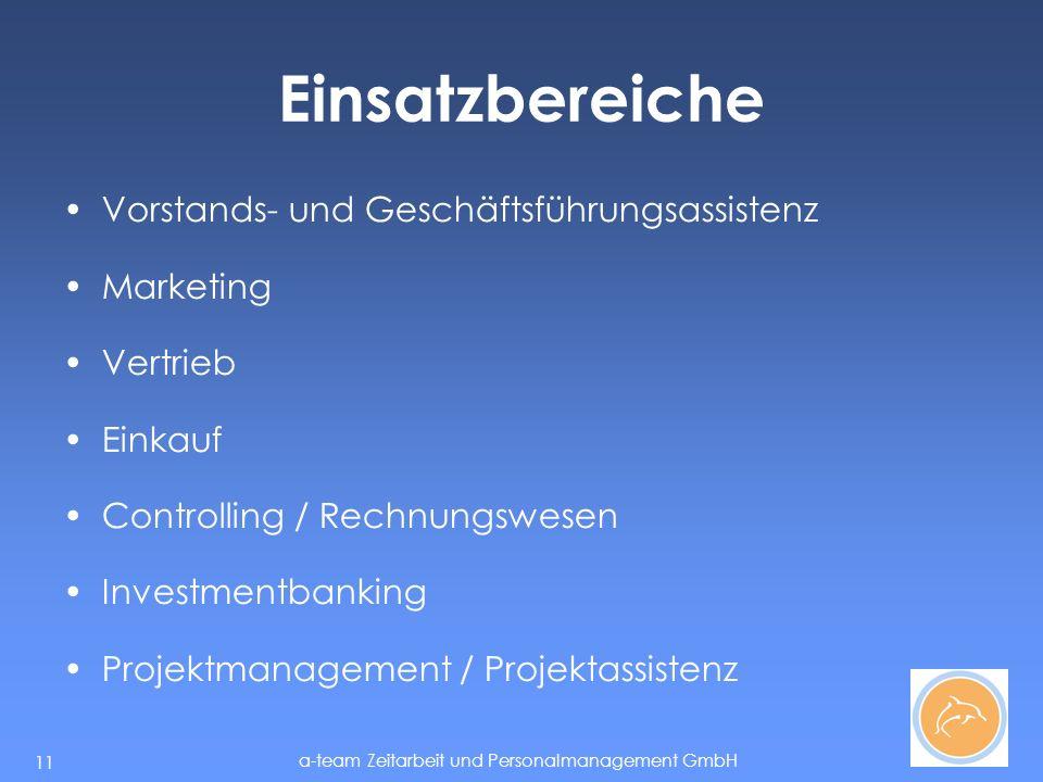 a-team Zeitarbeit und Personalmanagement GmbH 11 Einsatzbereiche Vorstands- und Geschäftsführungsassistenz Marketing Vertrieb Einkauf Controlling / Rechnungswesen Investmentbanking Projektmanagement / Projektassistenz