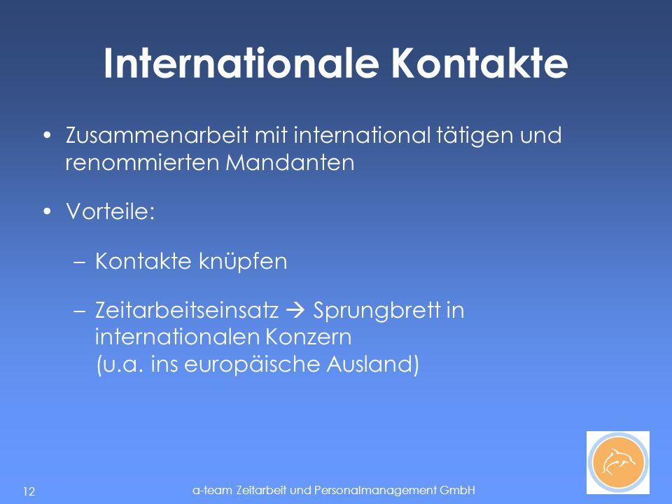 a-team Zeitarbeit und Personalmanagement GmbH 12 Internationale Kontakte Zusammenarbeit mit international tätigen und renommierten Mandanten Vorteile: –Kontakte knüpfen –Zeitarbeitseinsatz Sprungbrett in internationalen Konzern (u.a.