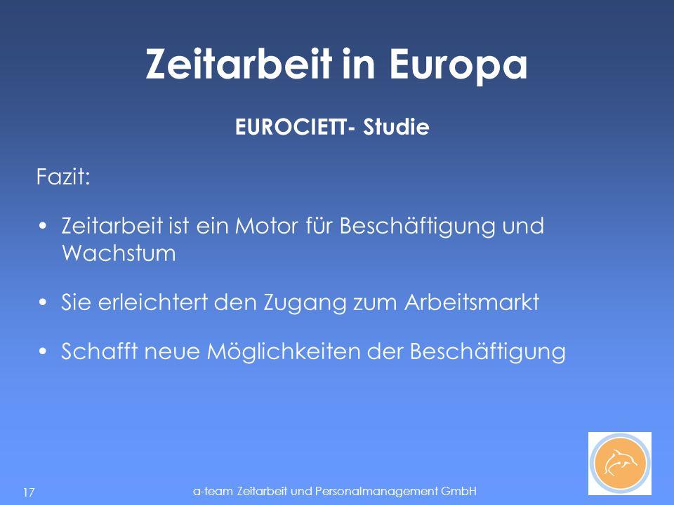 a-team Zeitarbeit und Personalmanagement GmbH 17 Zeitarbeit in Europa EUROCIETT- Studie Fazit: Zeitarbeit ist ein Motor für Beschäftigung und Wachstum Sie erleichtert den Zugang zum Arbeitsmarkt Schafft neue Möglichkeiten der Beschäftigung