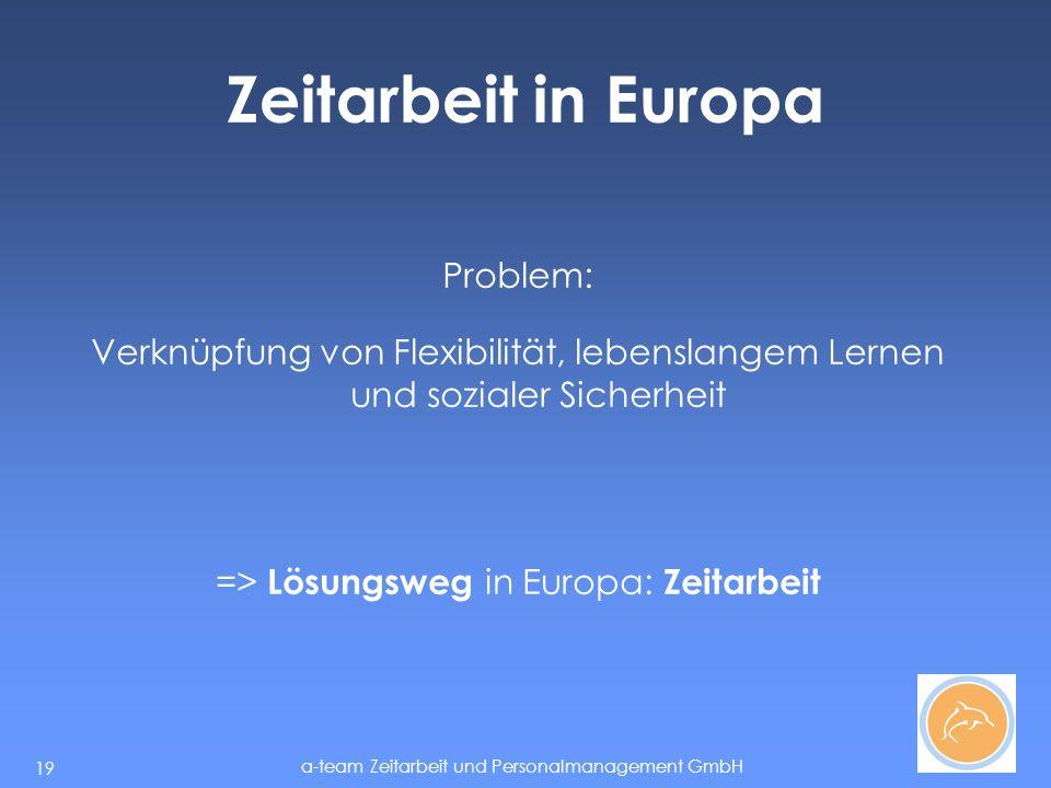 a-team Zeitarbeit und Personalmanagement GmbH 19 Zeitarbeit in Europa Problem: Verknüpfung von Flexibilität, lebenslangem Lernen und sozialer Sicherheit => Lösungsweg in Europa: Zeitarbeit