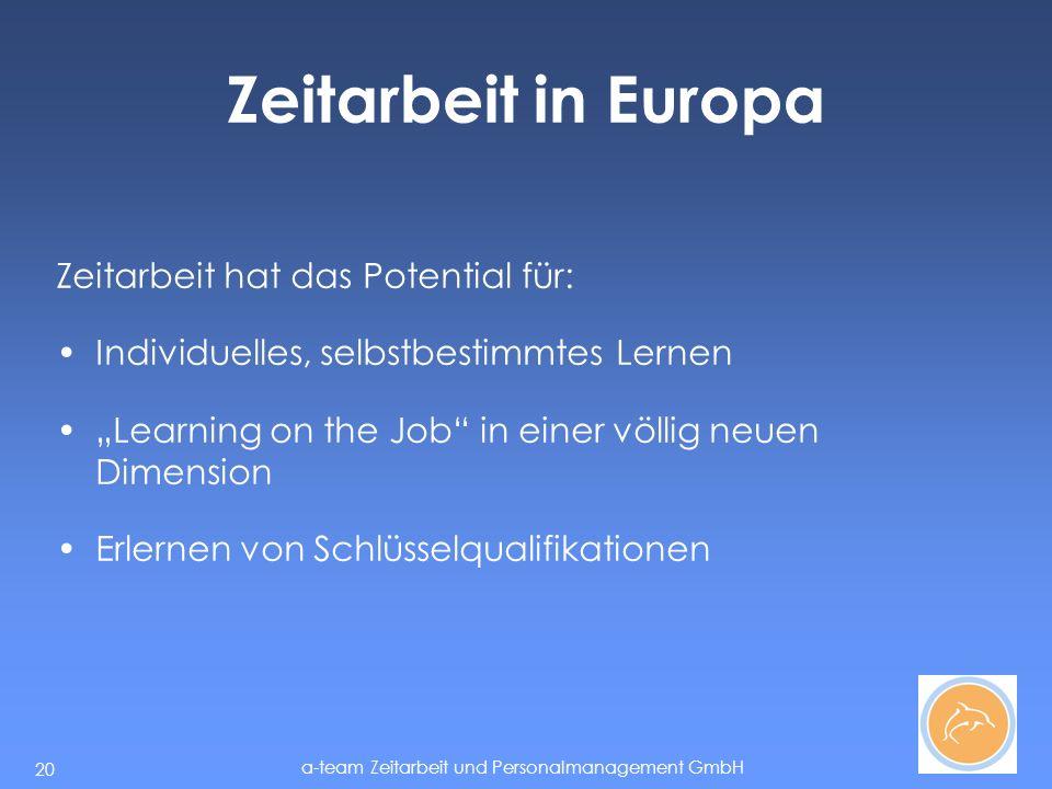 a-team Zeitarbeit und Personalmanagement GmbH 20 Zeitarbeit in Europa Zeitarbeit hat das Potential für: Individuelles, selbstbestimmtes Lernen Learning on the Job in einer völlig neuen Dimension Erlernen von Schlüsselqualifikationen