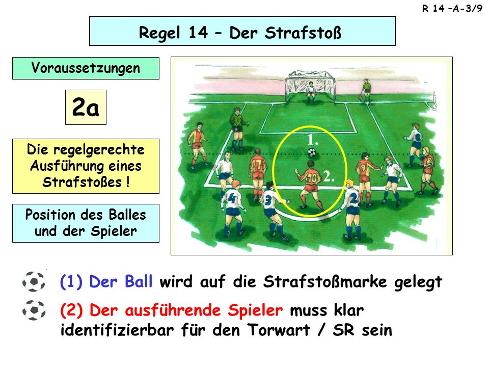 Regel 14 – Der Strafstoß (1) Der Ball wird auf die Strafstoßmarke gelegt (2) Der ausführende Spieler muss klar identifizierbar für den Torwart / SR se