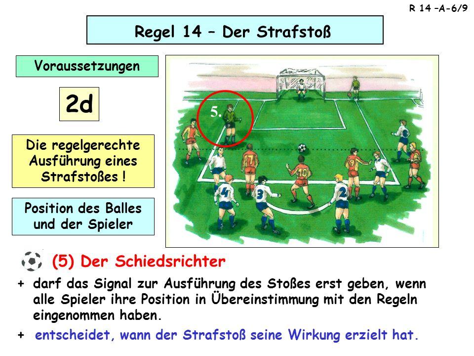 Regel 14 – Der Strafstoß (5) Der Schiedsrichter darf das Signal zur Ausführung des Stoßes erst geben, wenn alle Spieler ihre Position in Übereinstimmu