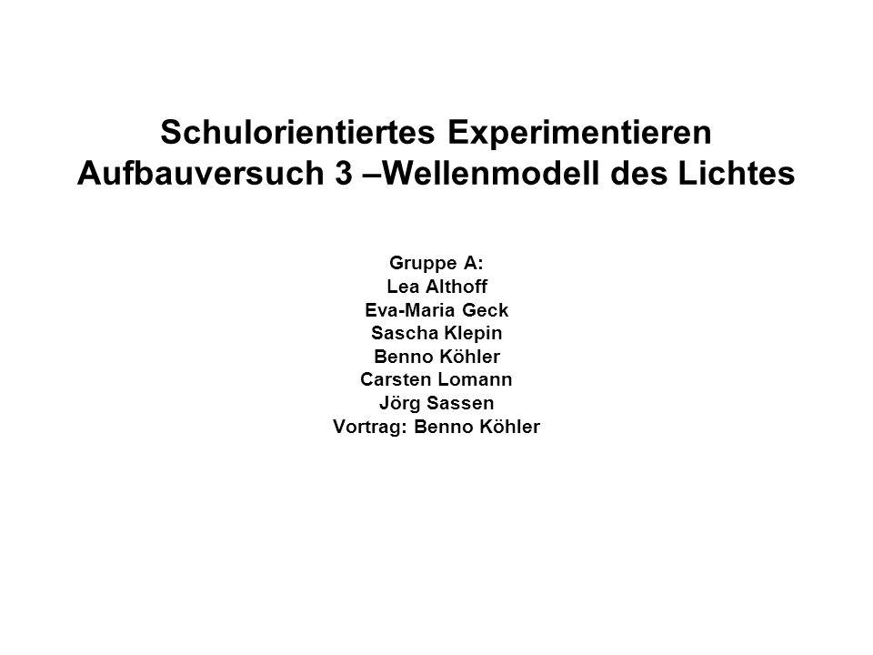 Schulorientiertes Experimentieren Aufbauversuch 3 –Wellenmodell des Lichtes Gruppe A: Lea Althoff Eva-Maria Geck Sascha Klepin Benno Köhler Carsten Lo