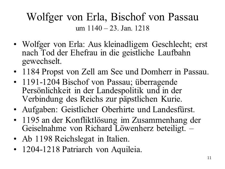 11 Wolfger von Erla, Bischof von Passau um 1140 – 23. Jan. 1218 Wolfger von Erla: Aus kleinadligem Geschlecht; erst nach Tod der Ehefrau in die geistl