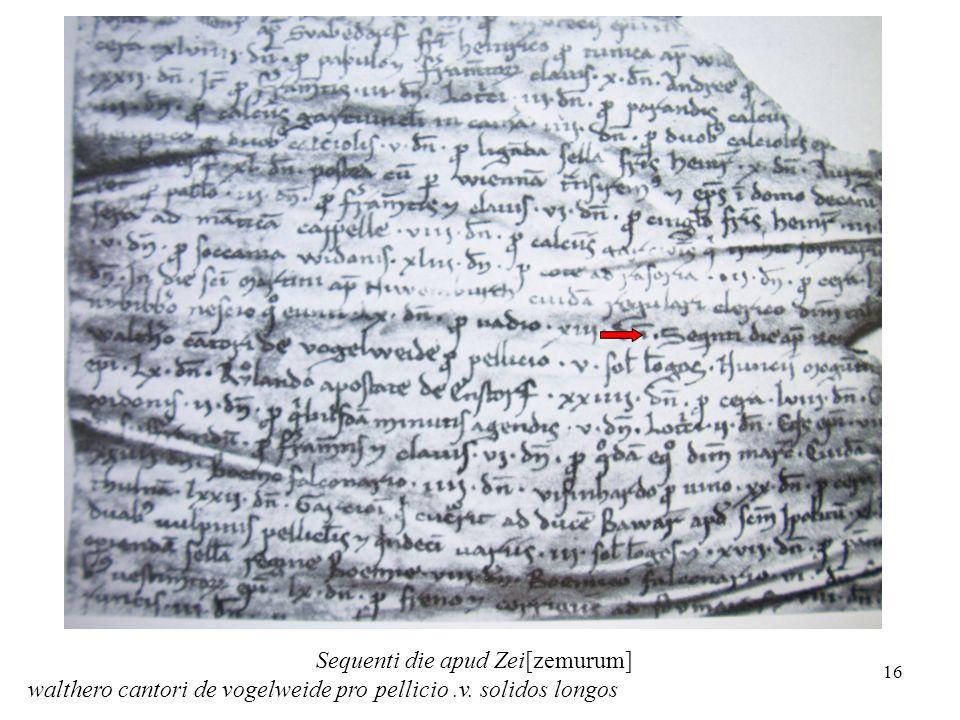 16 Sequenti die apud Zei[zemurum] walthero cantori de vogelweide pro pellicio.v. solidos longos