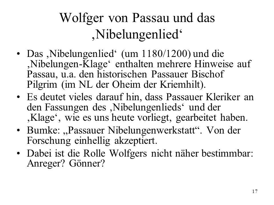 17 Wolfger von Passau und das Nibelungenlied Das Nibelungenlied (um 1180/1200) und die Nibelungen-Klage enthalten mehrere Hinweise auf Passau, u.a. de