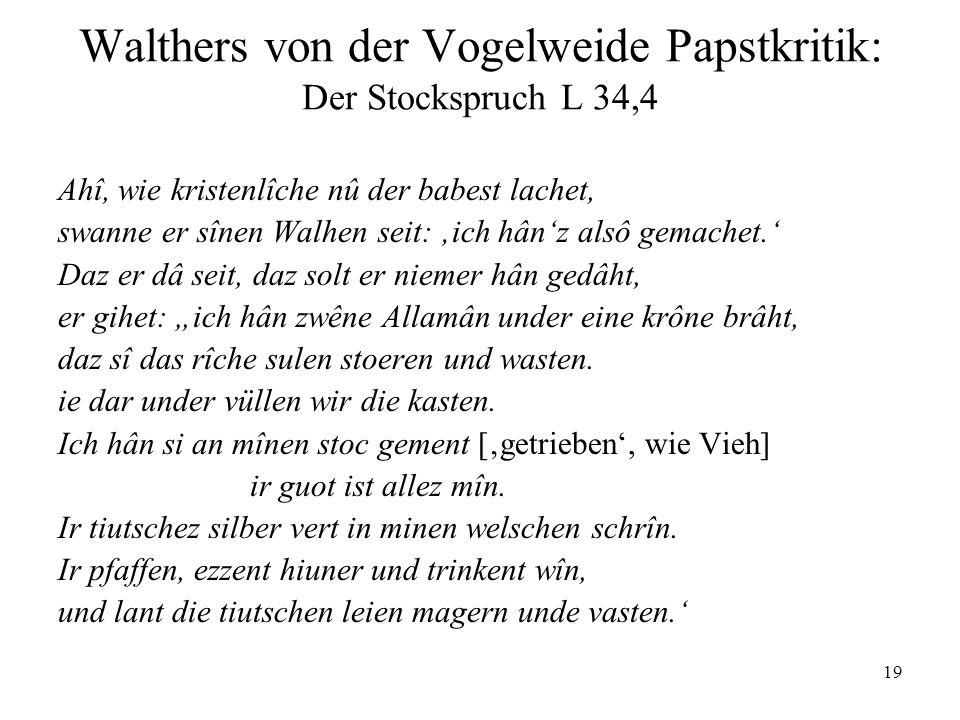 19 Walthers von der Vogelweide Papstkritik: Der Stockspruch L 34,4 Ahî, wie kristenlîche nû der babest lachet, swanne er sînen Walhen seit: ich hânz a