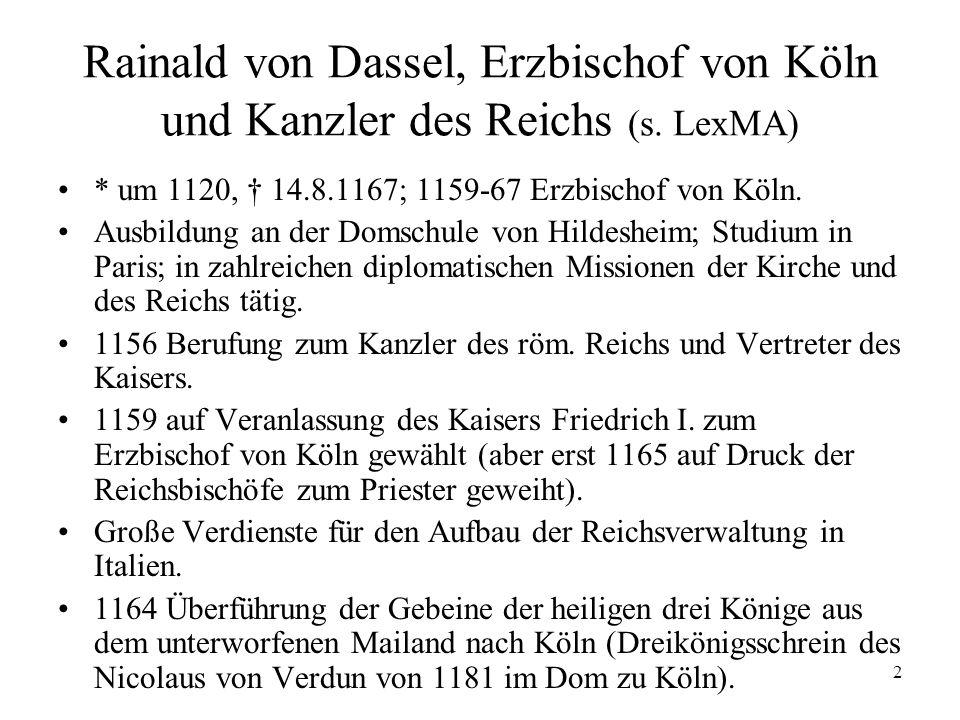 2 Rainald von Dassel, Erzbischof von Köln und Kanzler des Reichs (s. LexMA) * um 1120, 14.8.1167; 1159-67 Erzbischof von Köln. Ausbildung an der Domsc