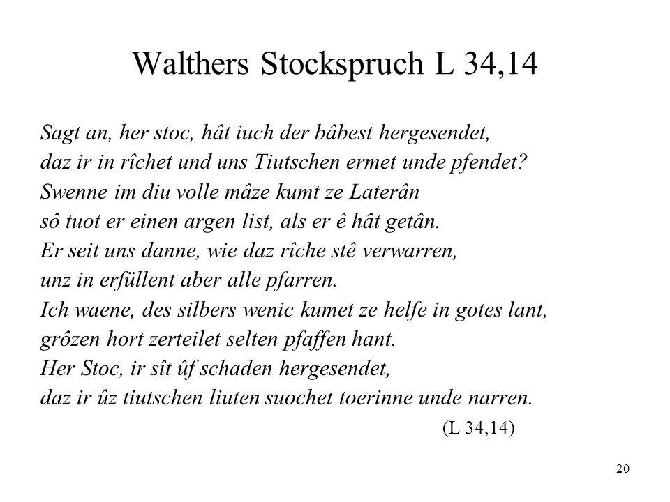 20 Walthers Stockspruch L 34,14 Sagt an, her stoc, hât iuch der bâbest hergesendet, daz ir in rîchet und uns Tiutschen ermet unde pfendet? Swenne im d