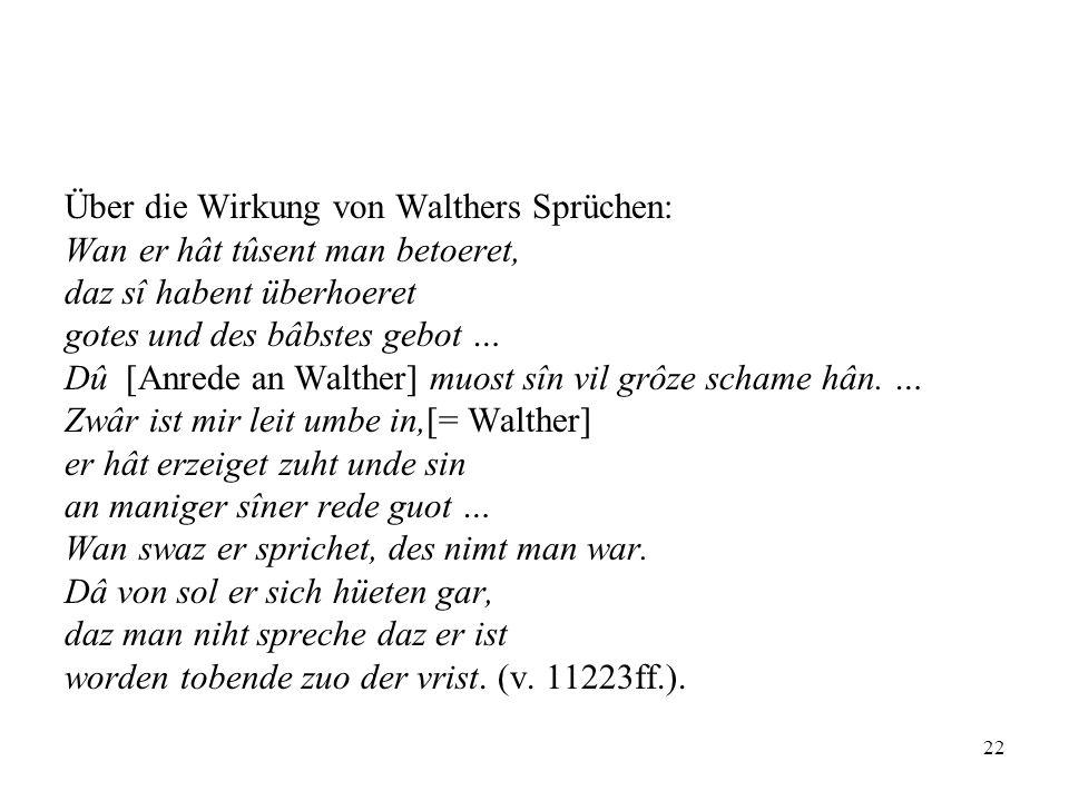 22 Über die Wirkung von Walthers Sprüchen: Wan er hât tûsent man betoeret, daz sî habent überhoeret gotes und des bâbstes gebot … Dû [Anrede an Walthe