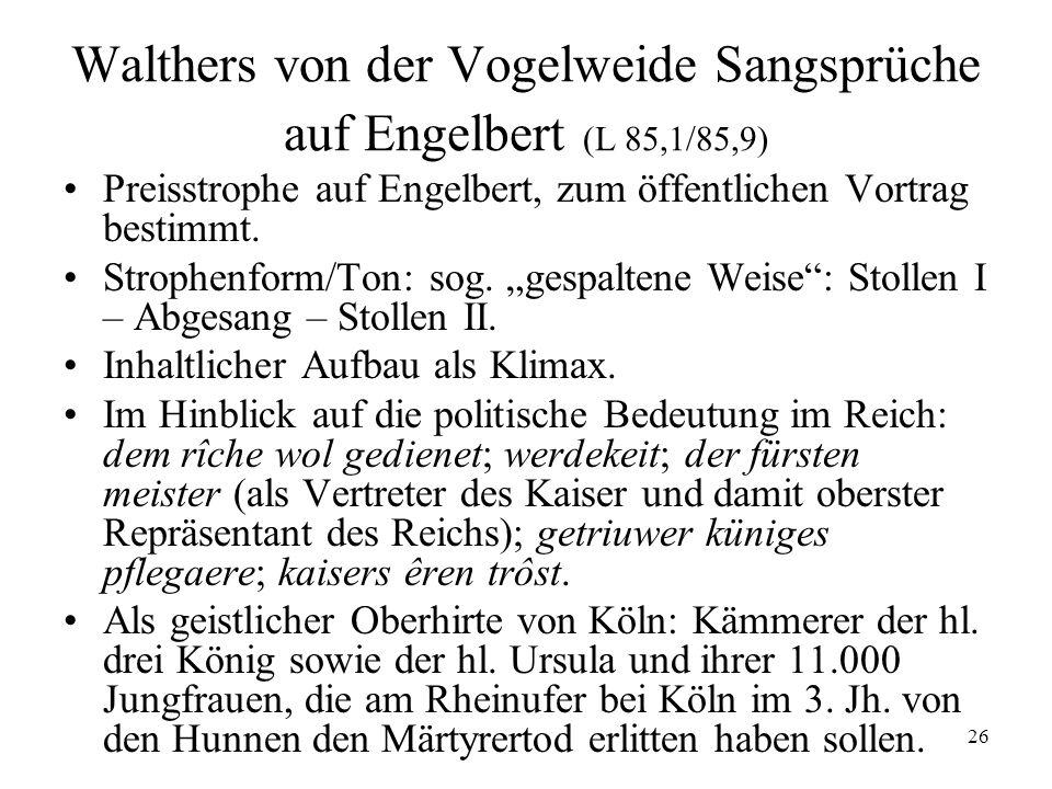 26 Walthers von der Vogelweide Sangsprüche auf Engelbert (L 85,1/85,9) Preisstrophe auf Engelbert, zum öffentlichen Vortrag bestimmt. Strophenform/Ton