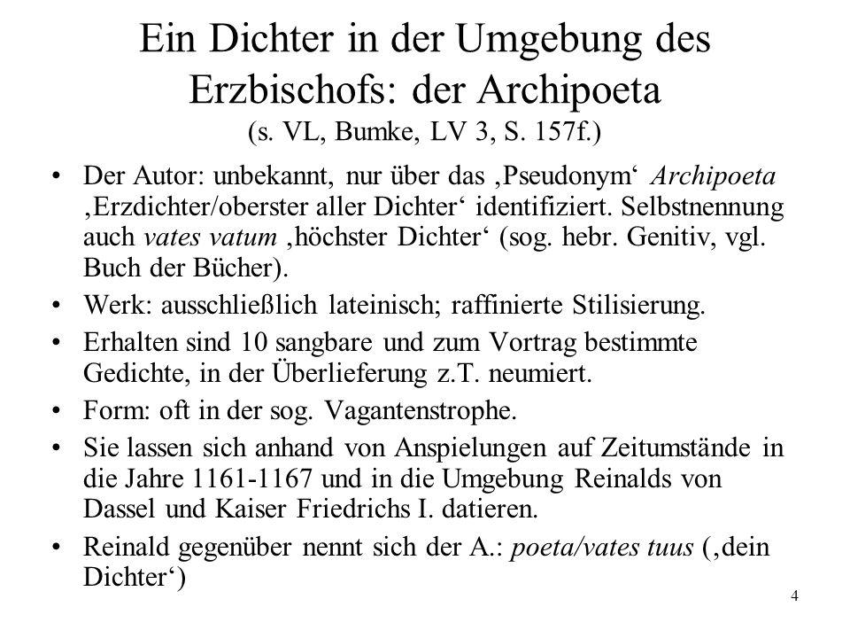 4 Ein Dichter in der Umgebung des Erzbischofs: der Archipoeta (s. VL, Bumke, LV 3, S. 157f.) Der Autor: unbekannt, nur über das Pseudonym Archipoeta E