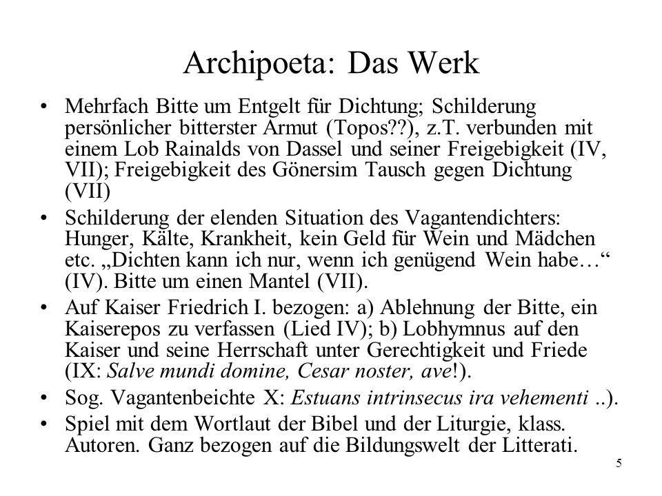 5 Archipoeta: Das Werk Mehrfach Bitte um Entgelt für Dichtung; Schilderung persönlicher bitterster Armut (Topos??), z.T. verbunden mit einem Lob Raina