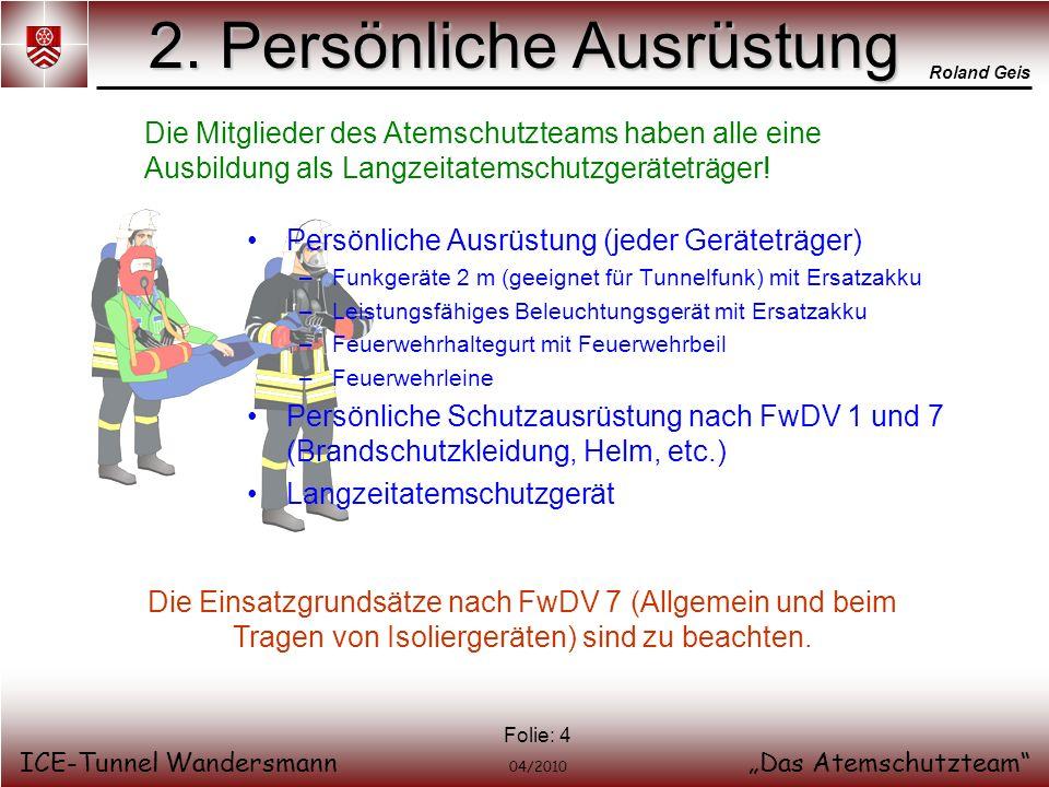 Roland Geis ICE-Tunnel WandersmannDas Atemschutzteam 04/2010 Folie: 4 2. Persönliche Ausrüstung Persönliche Ausrüstung (jeder Geräteträger) –Funkgerät