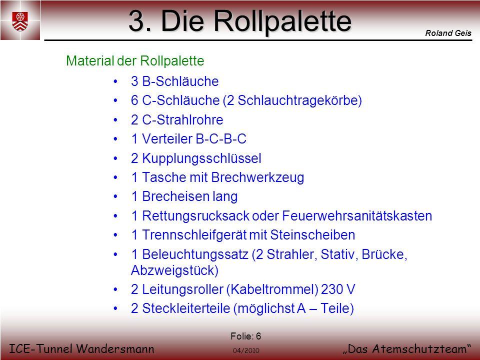 Roland Geis ICE-Tunnel WandersmannDas Atemschutzteam 04/2010 Folie: 6 3. Die Rollpalette 3 B-Schläuche 6 C-Schläuche (2 Schlauchtragekörbe) 2 C-Strahl
