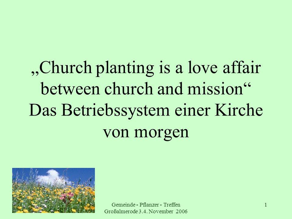 Gemeinde - Pflanzer - Treffen Großalmerode 3.4. November 2006 1 Church planting is a love affair between church and mission Das Betriebssystem einer K