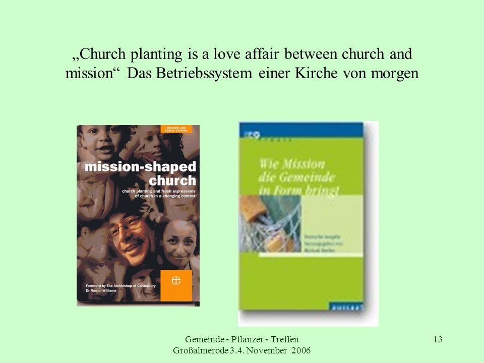 Gemeinde - Pflanzer - Treffen Großalmerode 3.4. November 2006 13 Church planting is a love affair between church and mission Das Betriebssystem einer