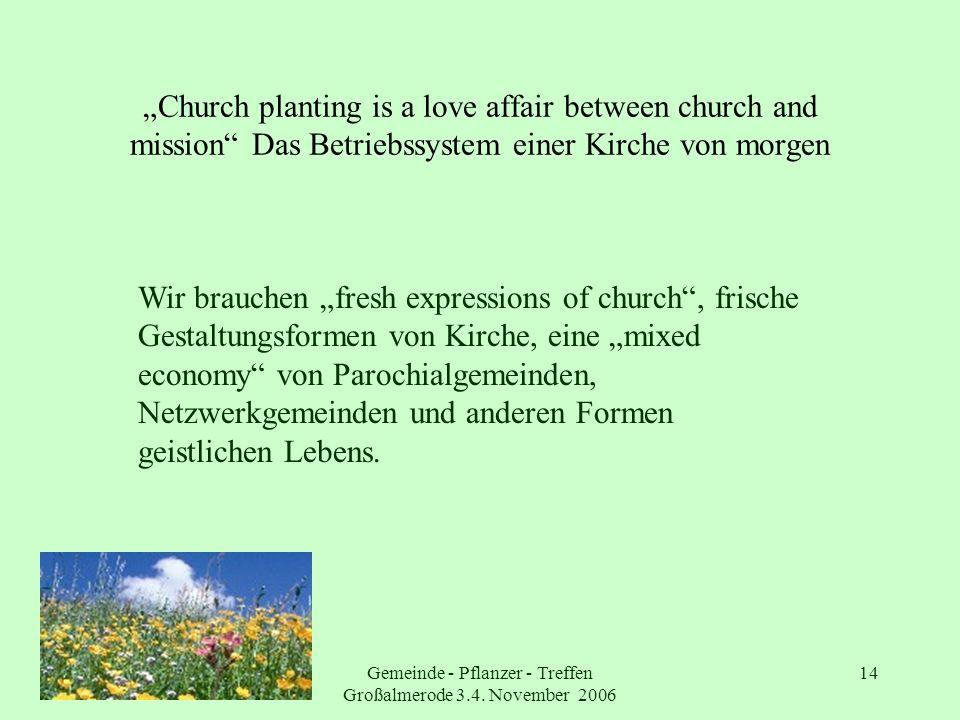 Gemeinde - Pflanzer - Treffen Großalmerode 3.4. November 2006 14 Church planting is a love affair between church and mission Das Betriebssystem einer