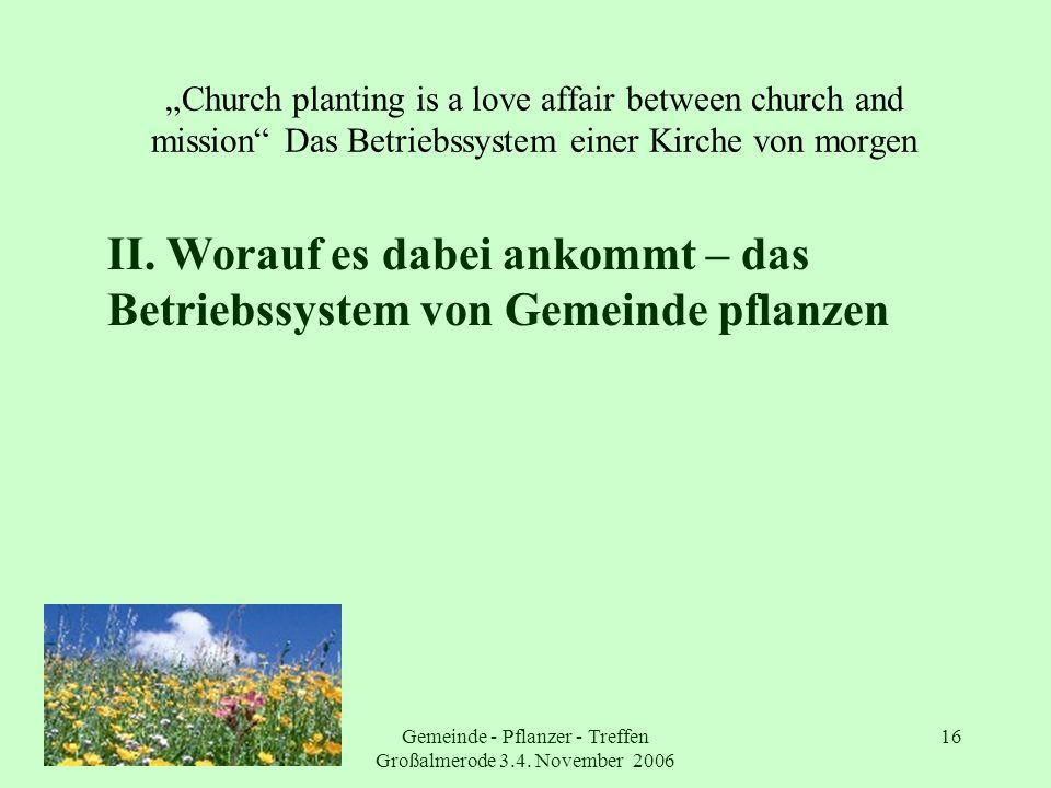 Gemeinde - Pflanzer - Treffen Großalmerode 3.4. November 2006 16 Church planting is a love affair between church and mission Das Betriebssystem einer
