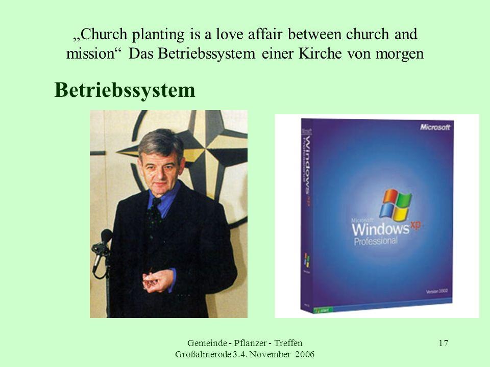Gemeinde - Pflanzer - Treffen Großalmerode 3.4. November 2006 17 Church planting is a love affair between church and mission Das Betriebssystem einer