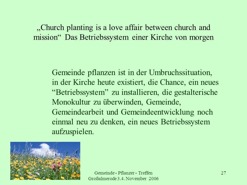 Gemeinde - Pflanzer - Treffen Großalmerode 3.4. November 2006 27 Church planting is a love affair between church and mission Das Betriebssystem einer
