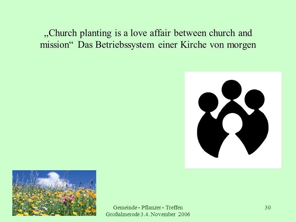 Gemeinde - Pflanzer - Treffen Großalmerode 3.4. November 2006 30 Church planting is a love affair between church and mission Das Betriebssystem einer