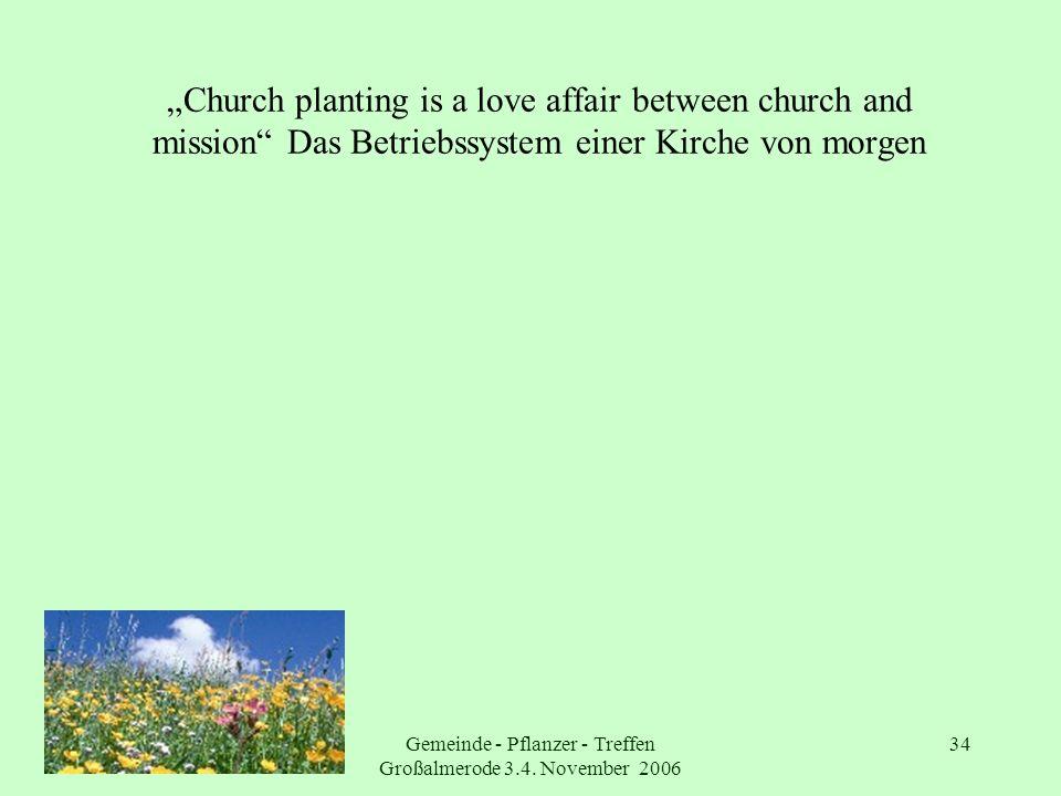 Gemeinde - Pflanzer - Treffen Großalmerode 3.4. November 2006 34 Church planting is a love affair between church and mission Das Betriebssystem einer