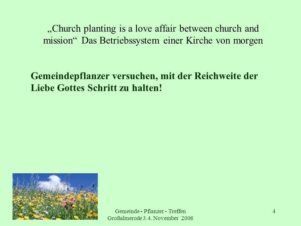 Gemeinde - Pflanzer - Treffen Großalmerode 3.4. November 2006 4 Church planting is a love affair between church and mission Das Betriebssystem einer K