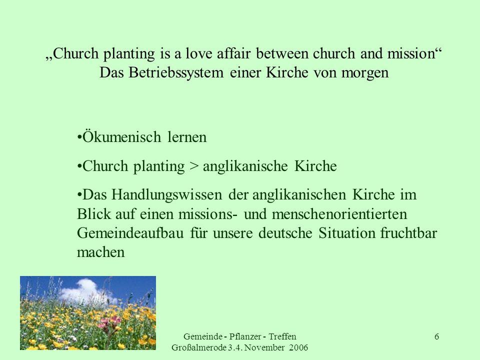 Gemeinde - Pflanzer - Treffen Großalmerode 3.4. November 2006 6 Church planting is a love affair between church and mission Das Betriebssystem einer K