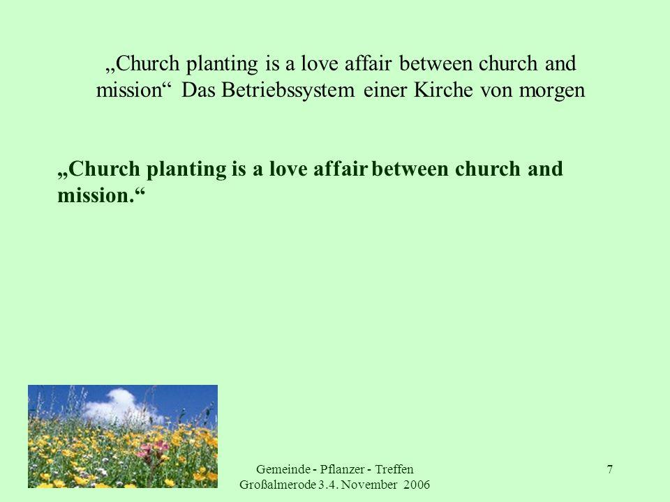 Gemeinde - Pflanzer - Treffen Großalmerode 3.4. November 2006 7 Church planting is a love affair between church and mission Das Betriebssystem einer K